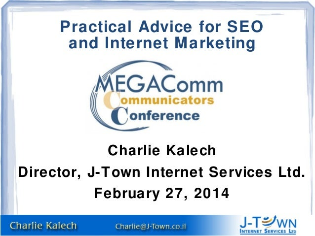 Practical Advice for SEO and Internet Marketing  Charlie Kalech Director, J-Town Internet Services Ltd. February 27, 2014