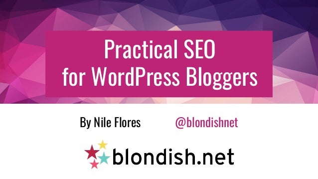 Practical SEO for WordPress Bloggers By Nile Flores @blondishnet