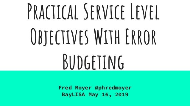 Practical Service Level Objectives With Error Budgeting Fred Moyer @phredmoyer BayLISA May 16, 2019