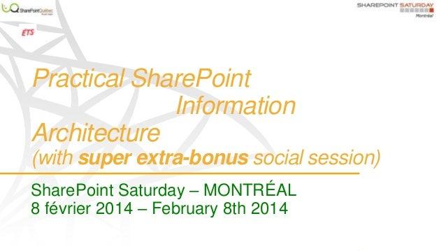 Practical SharePoint Information Architecture (with super extra-bonus social session) SharePoint Saturday – MONTRÉAL 8 fév...