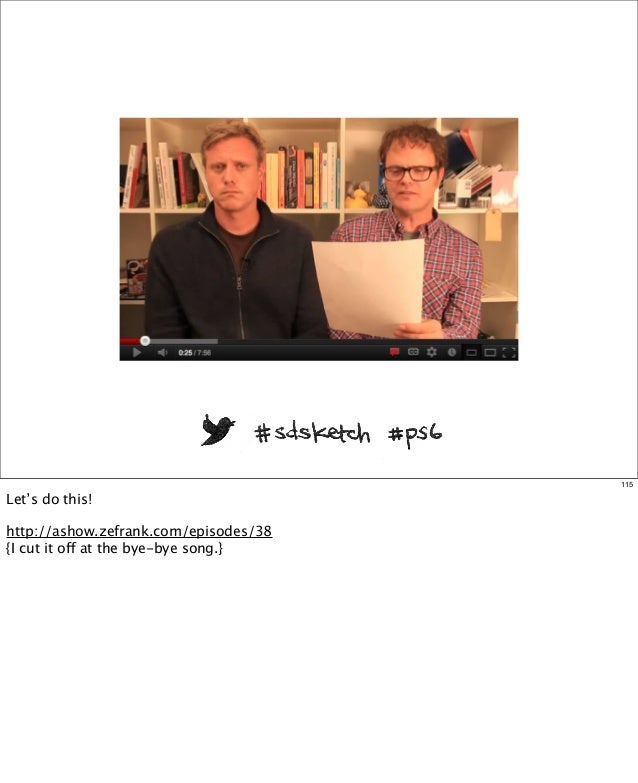 115  Let's do this! http://ashow.zefrank.com/episodes/38 {I cut it off at the bye-bye song.}