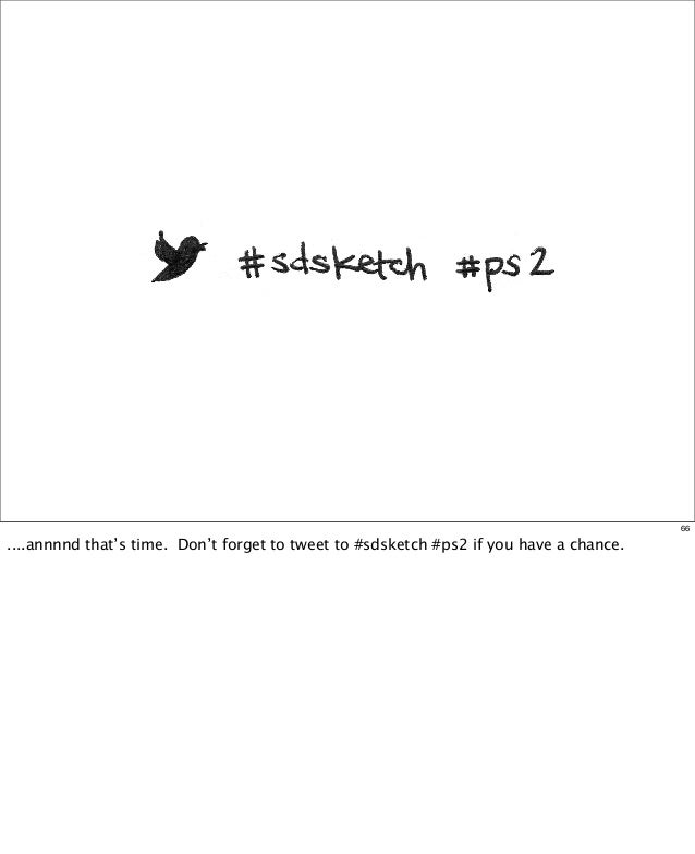 66  ....annnnd that's time. Don't forget to tweet to #sdsketch #ps2 if you have a chance.