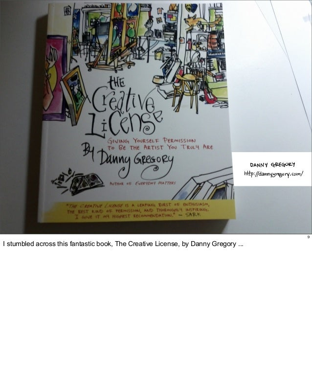 9  I stumbled across this fantastic book, The Creative License, by Danny Gregory ...