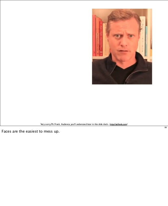 Very sorry, Mr. Frank. Audience, you'll understand later in this slide deck. - http://zefrank.com/ 99  Faces are the easie...