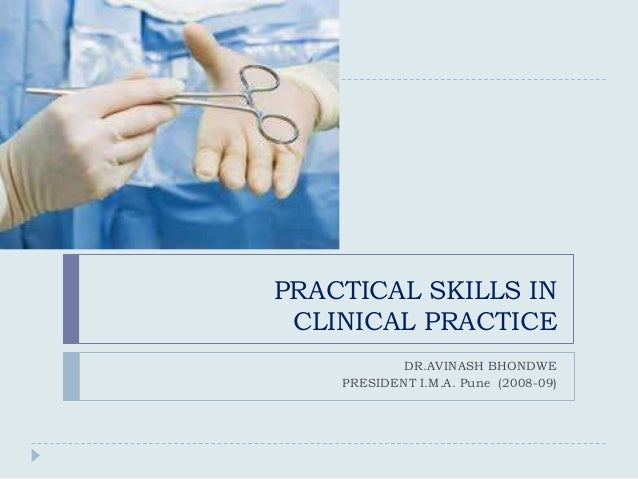 PRACTICAL SKILLS IN CLINICAL PRACTICE            DR.AVINASH BHONDWE    PRESIDENT I.M.A. Pune (2008-09)