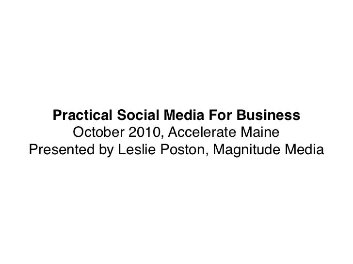 Practical Social Media For Business      October 2010, Accelerate MainePresented by Leslie Poston, Magnitude Media