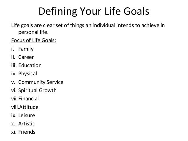 personal life goals Life goals are a main purpose or objective – the reason you do all that day-to-day stuff here's a guide to help you achieve it.