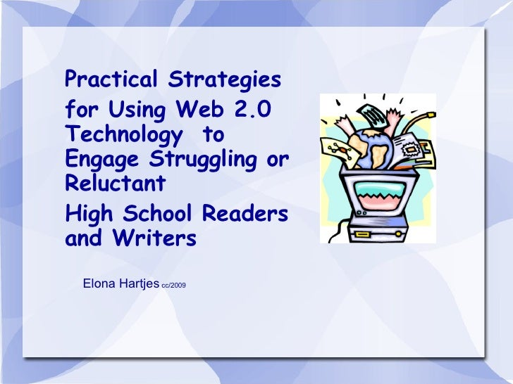 Practical Strategies for Using Web 2.0 Technology  to Engage Struggling or Reluctant  High School Readers and Writers Elon...