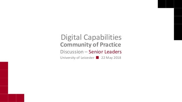 Community of Practice Digital Capabilities University of Leicester 22 May 2018 Discussion – Senior Leaders