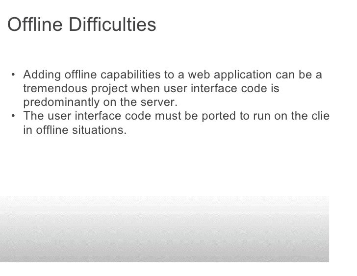 Offline Difficulties  • Adding offline capabilities to a web application can be a   tremendous project when user interface...