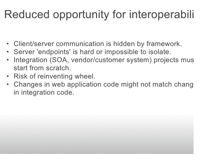 Reduced opportunity for interoperability  • Client/server communication is hidden by framework. • Server 'endpoints' is ha...