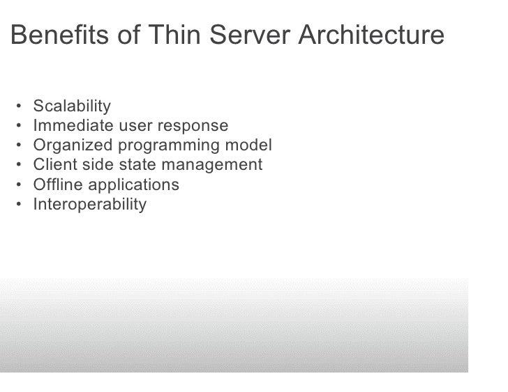 Benefits of Thin Server Architecture  •   Scalability •   Immediate user response •   Organized programming model •   Clie...
