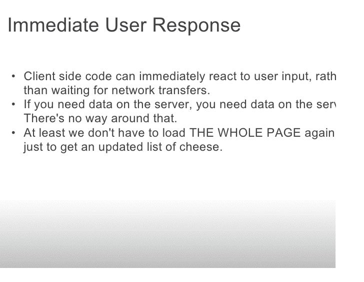 Immediate User Response  • Client side code can immediately react to user input, rather   than waiting for network transfe...