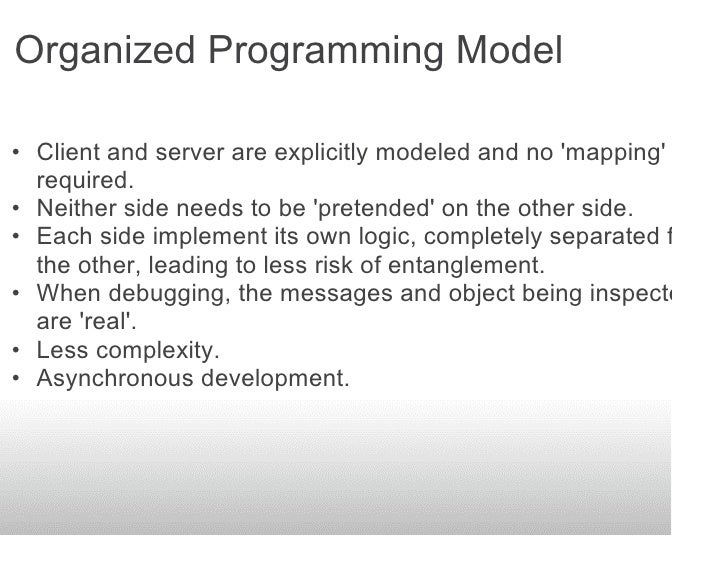 Organized Programming Model  • Client and server are explicitly modeled and no 'mapping' is   required. • Neither side nee...