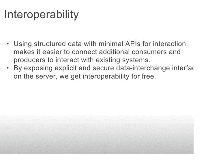 Interoperability  • Using structured data with minimal APIs for interaction,   makes it easier to connect additional consu...