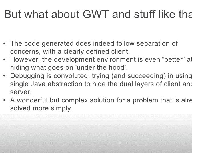 But what about GWT and stuff like that?  • The code generated does indeed follow separation of   concerns, with a clearly ...
