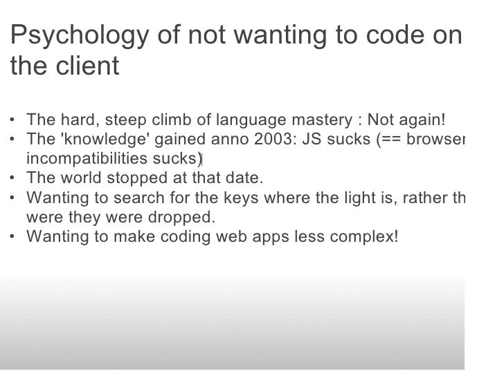 Psychology of not wanting to code on the client • The hard, steep climb of language mastery : Not again! • The 'knowledge'...