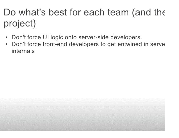 Do what's best for each team (and the project) • Don't force UI logic onto server-side developers. • Don't force front-...