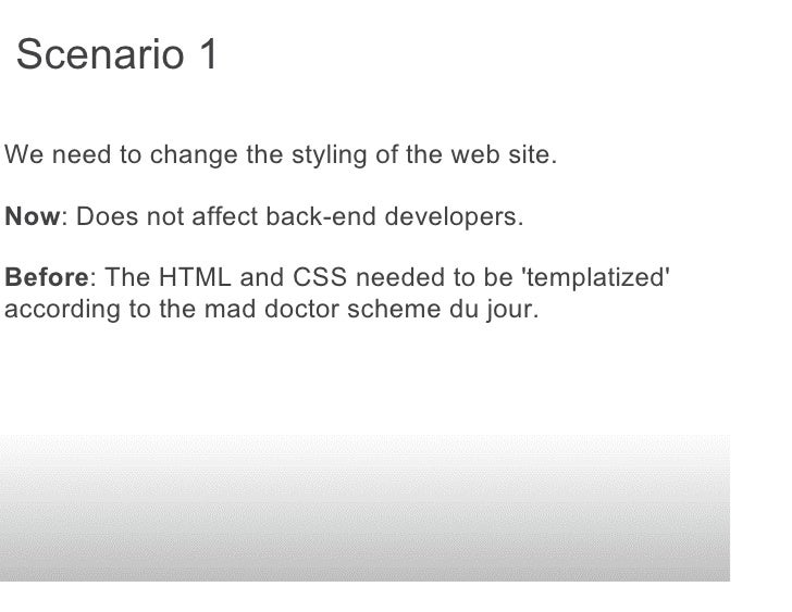 Scenario 1  We need to change the styling of the web site.  Now: Does not affect back-end developers.  Before: The HTML an...