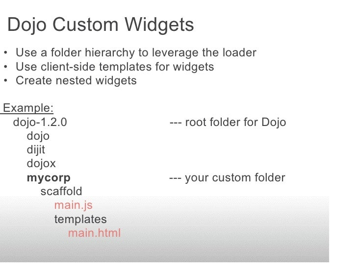 Dojo Custom Widgets • Use a folder hierarchy to leverage the loader • Use client-side templates for widgets • Create neste...