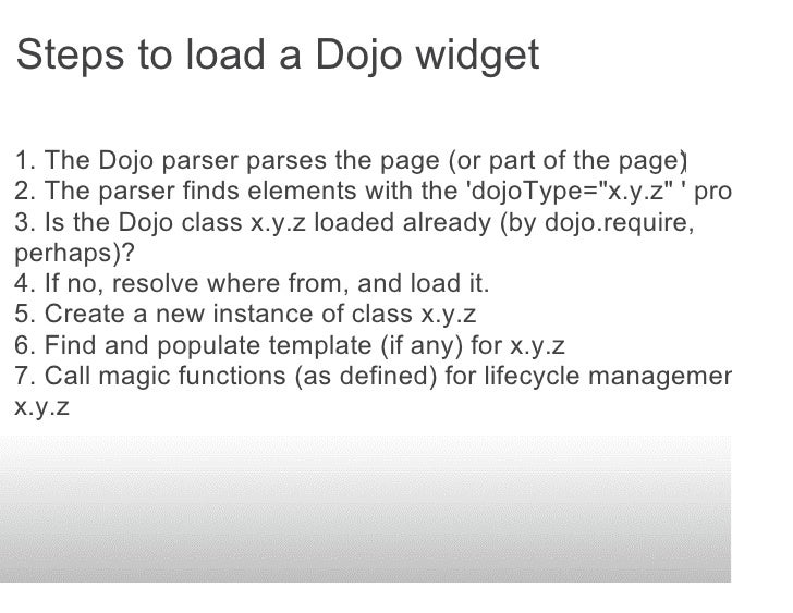 Steps to load a Dojo widget  1. The Dojo parser parses the page (or part of the page) 2. The parser finds elements with...