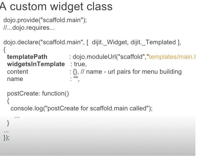 A custom widget class dojo.provide(quot;scaffold.mainquot;); //...dojo.requires...  dojo.declare(quot;scaffold.mainquot;, ...