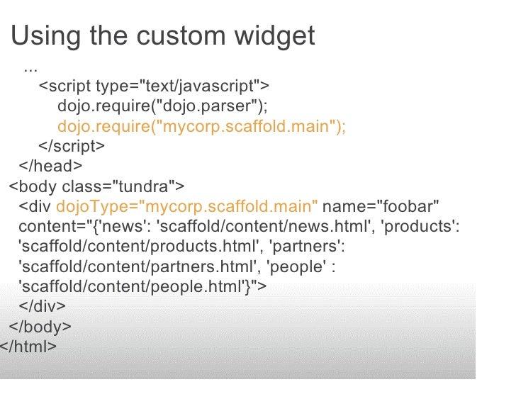 Using the custom widget    ...      <script type=quot;text/javascriptquot;>         dojo.require(quot;dojo.parserquot;);  ...