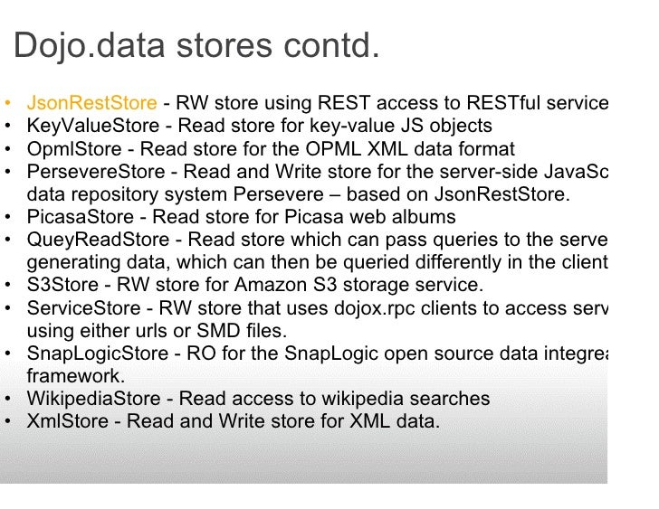 Dojo.data stores contd. •   JsonRestStore - RW store using REST access to RESTful services. •   KeyValueStore - Read store...