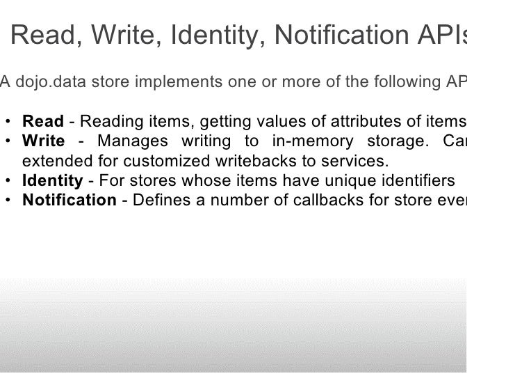 Read, Write, Identity, Notification APIs A dojo.data store implements one or more of the following APIs:  • Read - Reading...