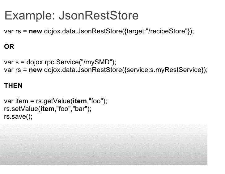 Example: JsonRestStore var rs = new dojox.data.JsonRestStore({target:quot;/recipeStorequot;});  OR  var s = dojox.rpc.Serv...