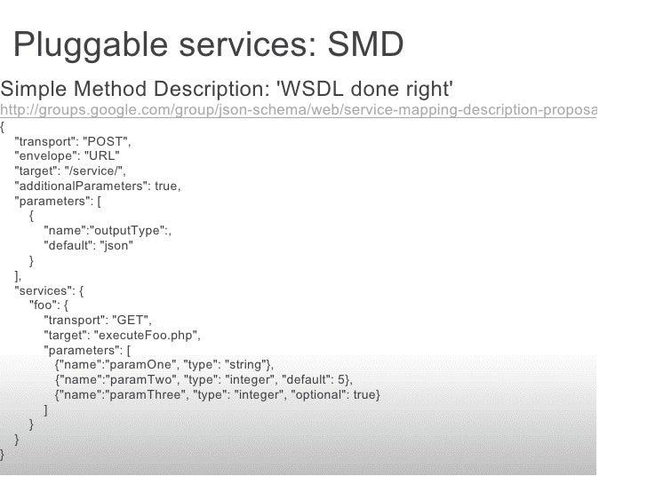 Pluggable services: SMD Simple Method Description: 'WSDL done right' http://groups.google.com/group/json-schema/web/servic...