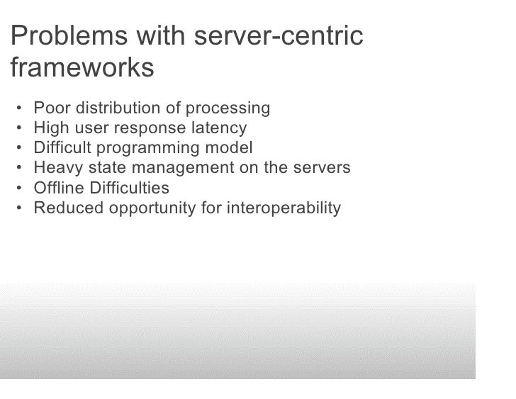 Problems with server-centric frameworks •   Poor distribution of processing •   High user response latency •   Difficult p...