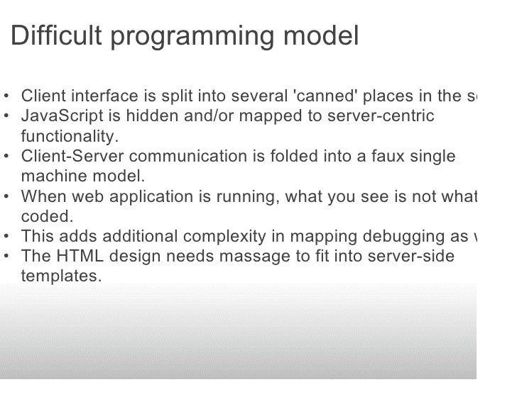 Difficult programming model  • Client interface is split into several 'canned' places in the server. • JavaScript is hidde...