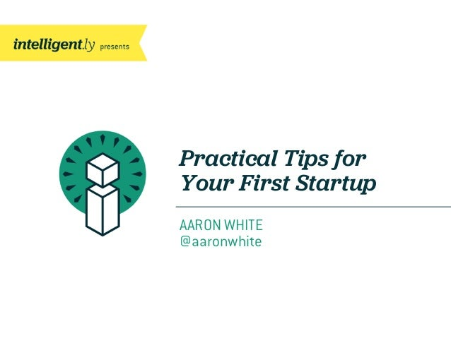Practical Tips forYour First StartupAARON WHITE@aaronwhite