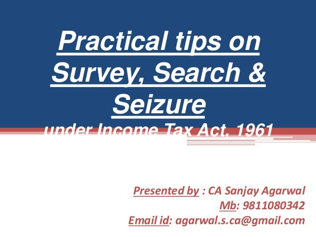 Presented by : CA Sanjay Agarwal Mb: 9811080342 Email id: agarwal.s.ca@gmail.com Practical tips on Survey, Search & Seizur...