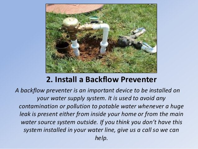2. Install a Backflow Preventer A backflow preventer is an important device to be installed on your water supply system. I...