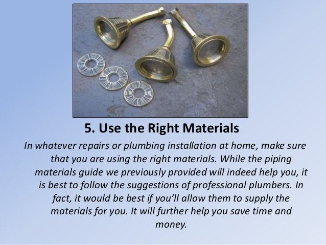 5. Use the Right Materials In whatever repairs or plumbing installation at home, make sure that you are using the right ma...
