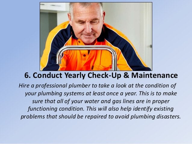 6. Conduct Yearly Check-Up & Maintenance Hire a professional plumber to take a look at the condition of your plumbing syst...
