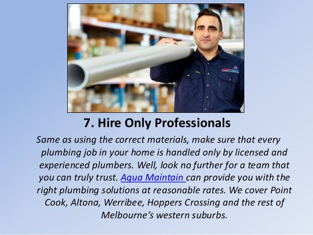 7. Hire Only Professionals Same as using the correct materials, make sure that every plumbing job in your home is handled ...