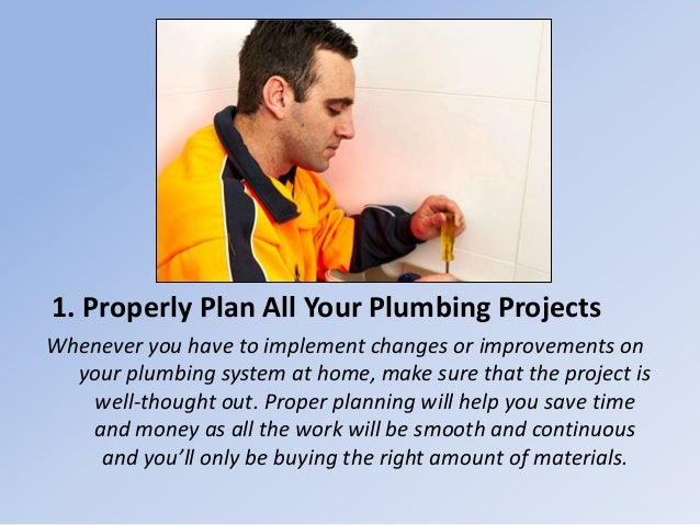 1. Properly Plan All Your Plumbing Projects Whenever you have to implement changes or improvements on your plumbing system...