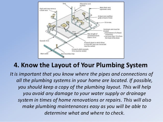 4. Know the Layout of Your Plumbing System It is important that you know where the pipes and connections of all the plumbi...