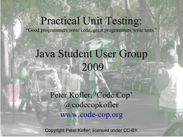 """Practical Unit Testing:""""Good programmers write code, great programmers write tests.""""    Java Student User Group           ..."""