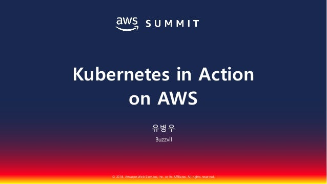 © 2018, Amazon Web Services, Inc. or Its Affiliates. All rights reserved. 유병우 Buzzvil Kubernetes in Action on AWS