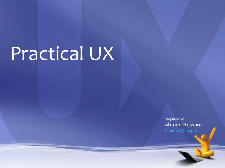 Practical UX               Prepared by               Ahmed Hussam               Creative Manager