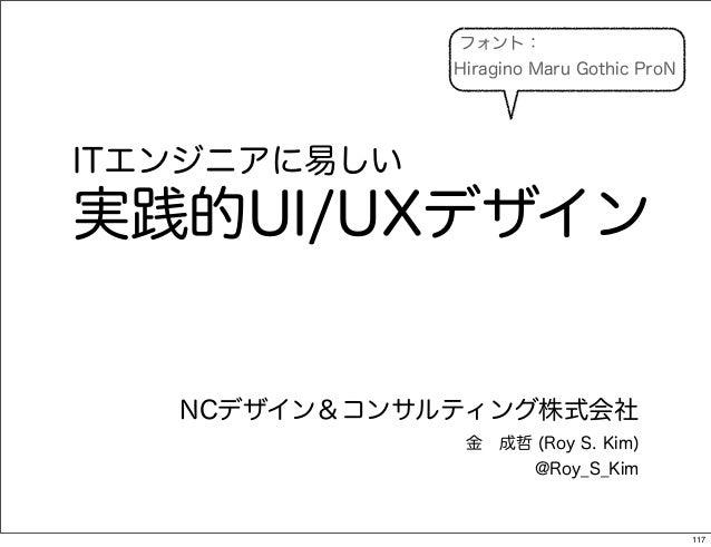 フォント:              Hiragino Maru Gothic ProNITエンジニアに易しい実践的UI/UXデザイン   NCデザイン&コンサルティング株式会社               金成哲 (Roy S. Kim) ...