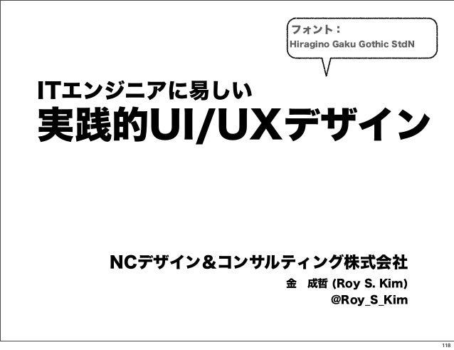 フォント:              Hiragino Gaku Gothic StdNITエンジニアに易しい実践的UI/UXデザイン   NCデザイン&コンサルティング株式会社              金成哲 (Roy S. Kim)  ...
