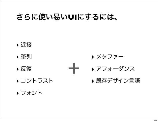 さらに使い易いUIにするには、‣ 近接‣ 整列           ‣ メタファー‣ 反復‣ コントラスト           +   ‣ アフォーダンス               ‣ 既存デザイン言語‣ フォント              ...