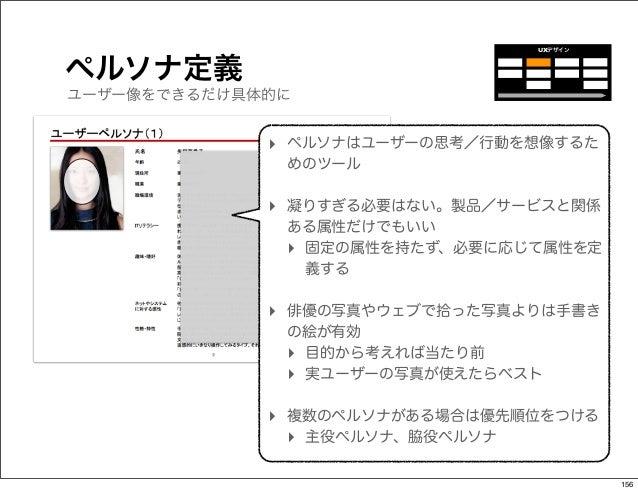 UXデザインペルソナ定義ユーザー像をできるだけ具体的に             ‣ ペルソナはユーザーの思考/行動を想像するた              めのツール             ‣ 凝りすぎる必要はない。製品/サービスと関係    ...