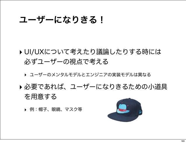 ユーザーになりきる!‣ UI/UXについて考えたり議論したりする時には必ずユーザーの視点で考える‣ ユーザーのメンタルモデルとエンジニアの実装モデルは異なる‣ 必要であれば、ユーザーになりきるための小道具を用意する‣ 例:帽子、眼鏡、マスク等 ...