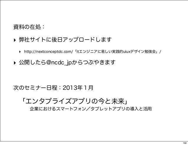 資料の在処:‣ 弊社サイトに後日アップロードします ‣ http://nextconceptdc.com/「itエンジニアに易しい実践的uiuxデザイン勉強会」/‣ 公開したら@ncdc_jpからつぶやきます次のセミナー日程:2013年1月 「...